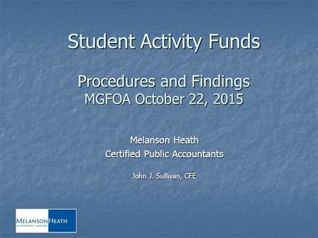 Student Activity Funds Procedures and Findings MGFOA October 22, 2015 Melanson Heath Certified Public Accountants John J. Sullivan, CFE.