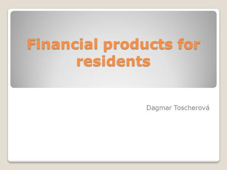 Financial products for residents Dagmar Toscherová.