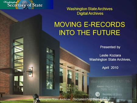 Washington State Archives Documenting Democracy Washington State Archives Digital Archives MOVING E-RECORDS INTO THE FUTURE Presented by Leslie Koziara.