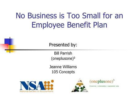 No Business is Too Small for an Employee Benefit Plan Presented by: Bill Parrish (oneplusone) 3 Jeanne Williams 105 Concepts.