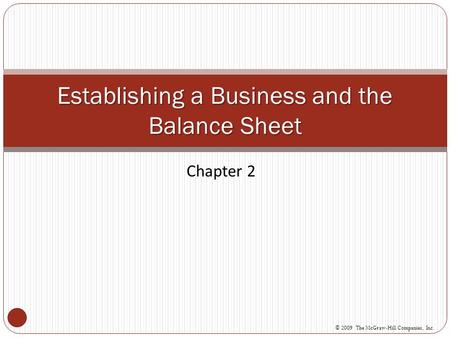 Chapter 2 Establishing a Business and the Balance Sheet © 2009 The McGraw-Hill Companies, Inc.