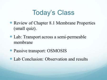 Today's Class Review of Chapter 8.1 Membrane Properties (small quiz). Lab: Transport across a semi-permeable membrane Passive transport: OSMOSIS Lab Conclusion: