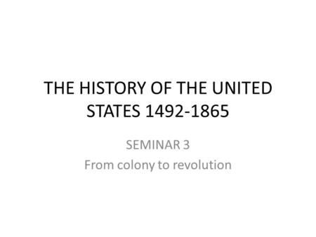 THE HISTORY OF THE UNITED STATES 1492-1865 SEMINAR 3 From colony to revolution.