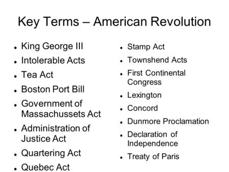 Key Terms – American Revolution King George III Intolerable Acts Tea Act Boston Port Bill Government of Massachussets Act Administration of Justice Act.