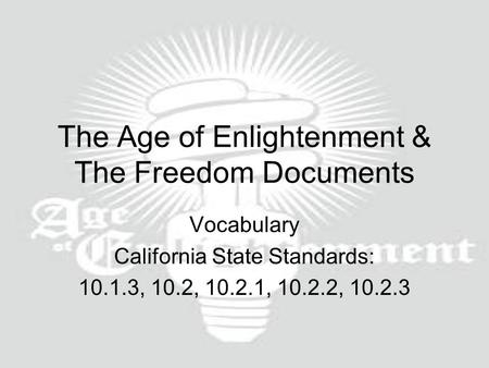 The Age of Enlightenment & The Freedom Documents Vocabulary California State Standards: 10.1.3, 10.2, 10.2.1, 10.2.2, 10.2.3.