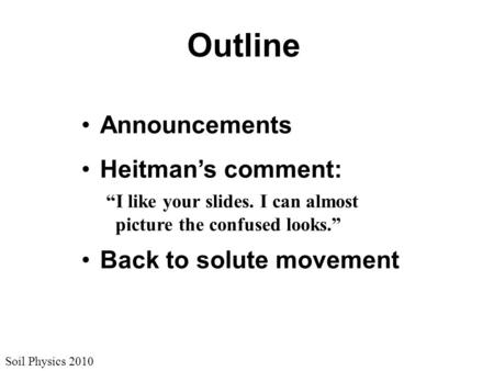 "Soil Physics 2010 Outline Announcements Heitman's comment: ""I like your slides. I can almost picture the confused looks."" Back to solute movement."
