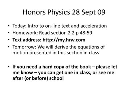 Honors Physics 28 Sept 09 Today: Intro to on-line text and acceleration Homework: Read section 2.2 p 48-59 Text address:  Tomorrow: We.