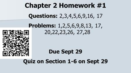 Chapter 2 Homework #1 Questions: 2,3,4,5,6,9,16, 17 Problems: 1,2,5,6,9,8,13, 17, 20,22,23,26, 27,28 Due Sept 29 Quiz on Section 1-6 on Sept 29.