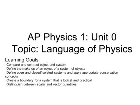 AP Physics 1: Unit 0 Topic: Language of Physics Learning Goals: Compare and contrast object and system Define the make up of an object of a system of objects.