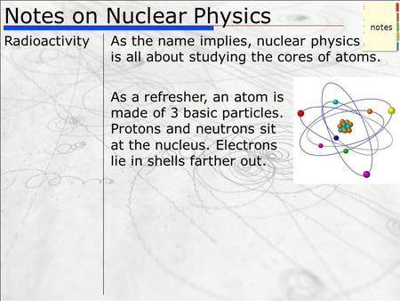 Notes on Nuclear Physics RadioactivityAs the name implies, nuclear physics is all about studying the cores of atoms. As a refresher, an atom is made of.