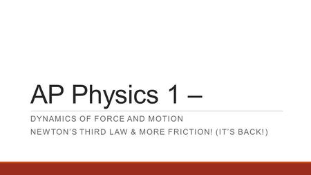 AP Physics 1 – DYNAMICS OF FORCE AND MOTION NEWTON'S THIRD LAW & MORE FRICTION! (IT'S BACK!)