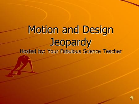 Motion and Design Jeopardy Hosted by: Your Fabulous Science Teacher.