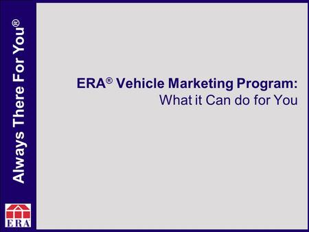Always There For You ® ERA ® Vehicle Marketing Program: What it Can do for You.