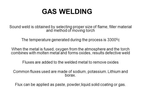 GAS WELDING Sound weld is obtained by selecting proper size of flame, filler material and method of moving torch The temperature generated during the.