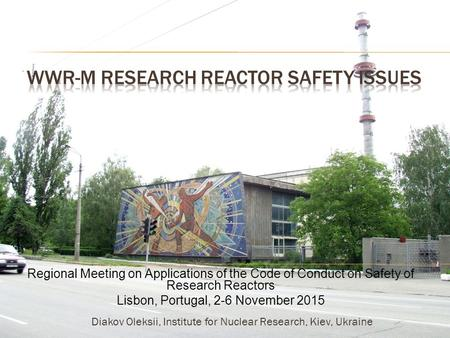 Regional Meeting on Applications of the Code of Conduct on Safety of Research Reactors Lisbon, Portugal, 2-6 November 2015 Diakov Oleksii, Institute for.