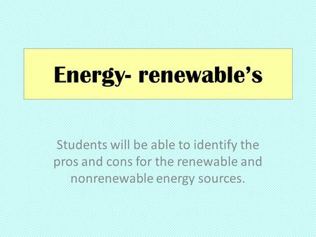 Energy- renewable's Students will be able to identify the pros and cons for the renewable and nonrenewable energy sources.