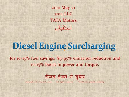 For 10-15% fuel savings, 85-95% emission reduction and 10-15% boost in power and torque. डीजल इंजन में सुधार Copyright ©, 2014 LLC, 2010. All rights reserved.