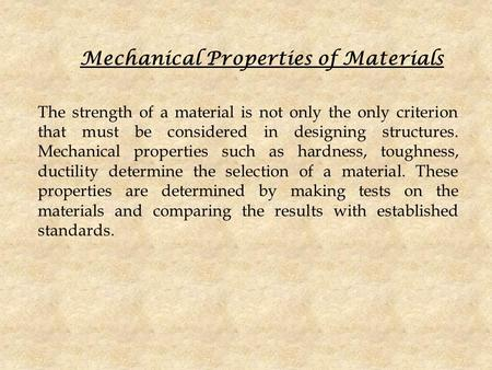 Mechanical Properties of Materials The strength of a material is not only the only criterion that must be considered in designing structures. Mechanical.
