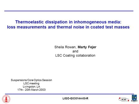 Thermoelastic dissipation in inhomogeneous media: loss measurements and thermal noise in coated test masses Sheila Rowan, Marty Fejer and LSC Coating collaboration.