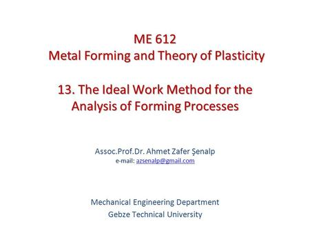 13. The Ideal Work Method for the Analysis of Forming Processes   Assoc.Prof.Dr. Ahmet Zafer Şenalp
