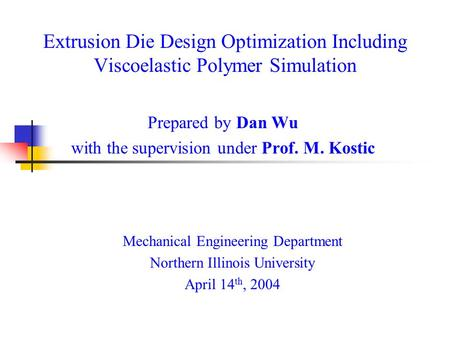 Extrusion Die Design Optimization Including Viscoelastic Polymer Simulation Prepared by Dan Wu with the supervision under Prof. M. Kostic Mechanical Engineering.