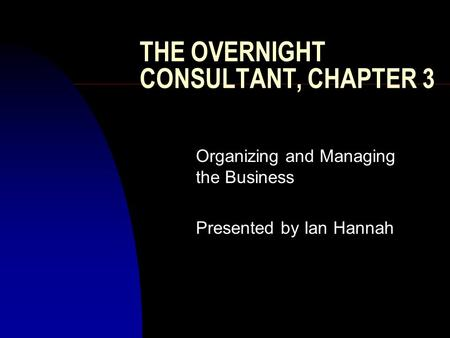 THE OVERNIGHT CONSULTANT, CHAPTER 3 Organizing and Managing the Business Presented by Ian Hannah.