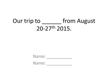 Our trip to ______ from August 20-27 th 2015. Name: ___________.