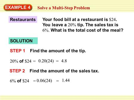 EXAMPLE 4 Solve a Multi-Step Problem SOLUTION STEP 1Find the amount of the tip. Your food bill at a restaurant is $24. You leave a 20% tip. The sales tax.