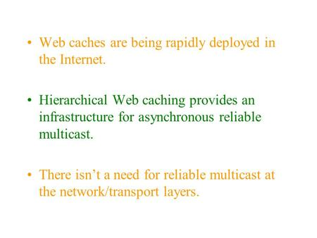Web caches are being rapidly deployed in the Internet. Hierarchical Web caching provides an infrastructure for asynchronous reliable multicast. There isn't.