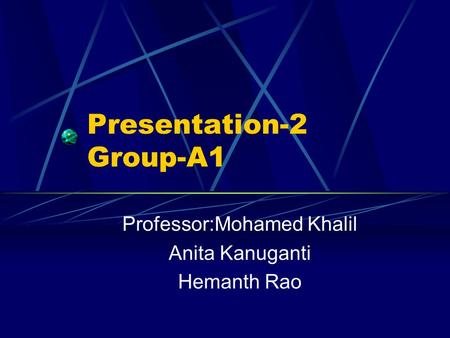 Presentation-2 Group-A1 Professor:Mohamed Khalil Anita Kanuganti Hemanth Rao.