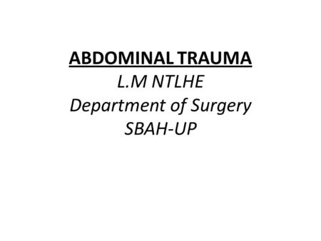 ABDOMINAL TRAUMA L.M NTLHE Department of Surgery SBAH-UP.