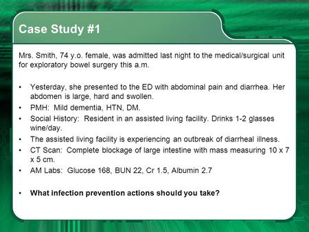 Case Study #1 Mrs. Smith, 74 y.o. female, was admitted last night to the medical/surgical unit for exploratory bowel surgery this a.m. Yesterday, she presented.