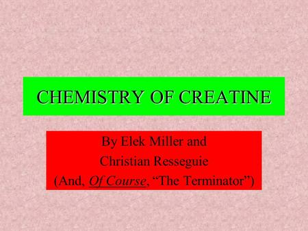 "CHEMISTRY OF CREATINE By Elek Miller and Christian Resseguie (And, Of Course, ""The Terminator"")"