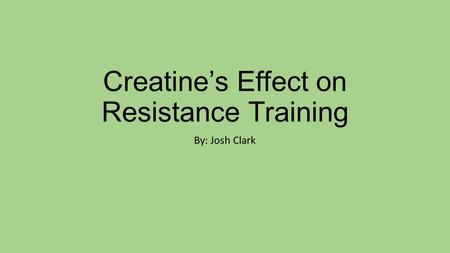 Creatine's Effect on Resistance Training By: Josh Clark.