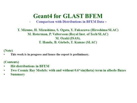 Geant4 for GLAST BFEM -Comparison with Distributions in BFEM Data – T. Mizuno, H. Mizushima, S. Ogata, Y. Fukazawa (Hiroshima/SLAC) M. Roterman, P. Valtersson.