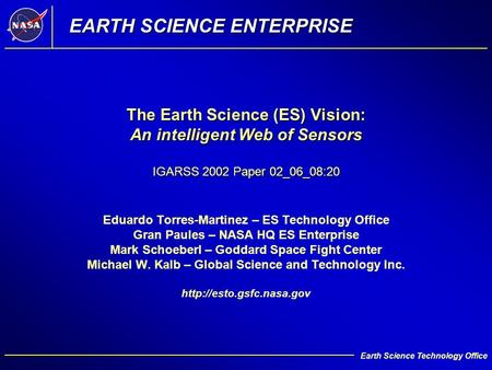 1 Earth Science Technology Office The Earth Science (ES) Vision: An intelligent Web of Sensors IGARSS 2002 Paper 02_06_08:20 Eduardo Torres-Martinez –