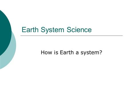Earth System Science How is Earth a system?. Understanding the System  Many different parts working together to make a whole.  Ex. A car engine.