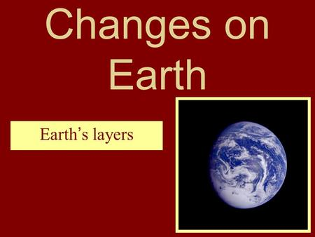 Changes on Earth Earth's layers. Earth is divided into three layers. the outer layer is called the crust. Beneath the crust lies the mantle. The core.