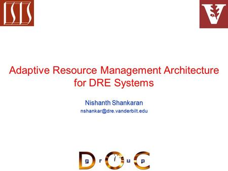 Adaptive Resource Management Architecture for DRE Systems Nishanth Shankaran