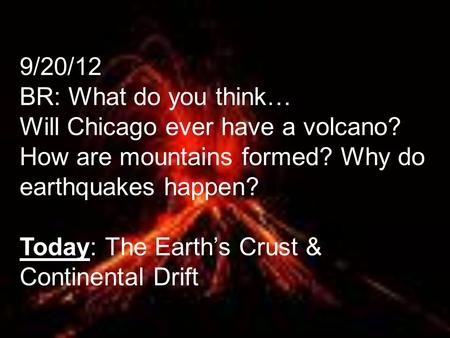 9/20/12 BR: What do you think… Will Chicago ever have a volcano? How are mountains formed? Why do earthquakes happen? Today: The Earth's Crust & Continental.