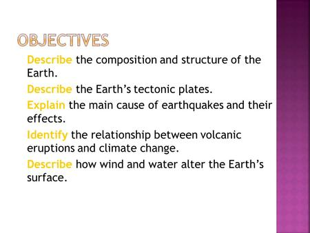  Describe the composition and structure of the Earth.  Describe the Earth's tectonic plates.  Explain the main cause of earthquakes and their effects.