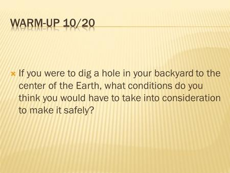 Warm-up 10/20 If you were to dig a hole in your backyard to the center of the Earth, what conditions do you think you would have to take into consideration.
