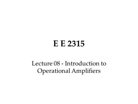 E E 2315 Lecture 08 - Introduction to Operational Amplifiers.