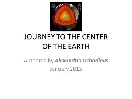 JOURNEY TO THE CENTER OF THE EARTH Authored by Alexandria Ochadleus January 2013.