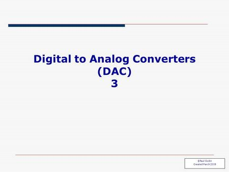 Digital to Analog Converters (DAC) 3 ©Paul Godin Created March 2008.