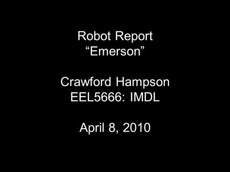 "Robot Report ""Emerson"" Crawford Hampson EEL5666: IMDL April 8, 2010."