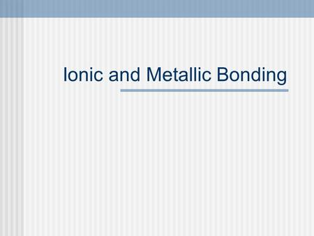 Ionic and Metallic Bonding. Why do elements bond with other elements? Elements combine chemically to increase the stability of their electrons Electrons.