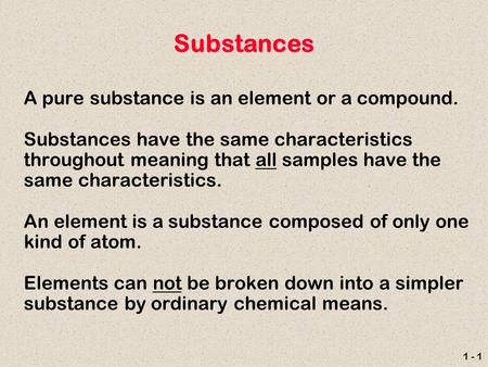 1 - 1 Substances A pure substance is an element or a compound. Substances have the same characteristics throughout meaning that all samples have the same.