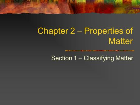 Chapter 2 – Properties of Matter Section 1 – Classifying Matter.