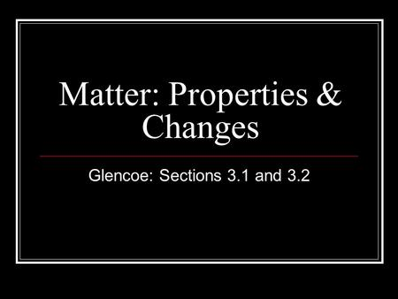 Matter: Properties & Changes Glencoe: Sections 3.1 and 3.2.
